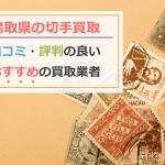 【鳥取県の切手買取】記念切手や普通切手も高く売れる!口コミ評判の良いおすすめの買取業者
